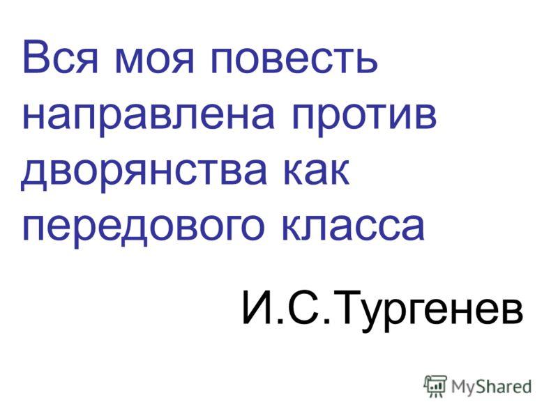 Вся моя повесть направлена против дворянства как передового класса И.С.Тургенев