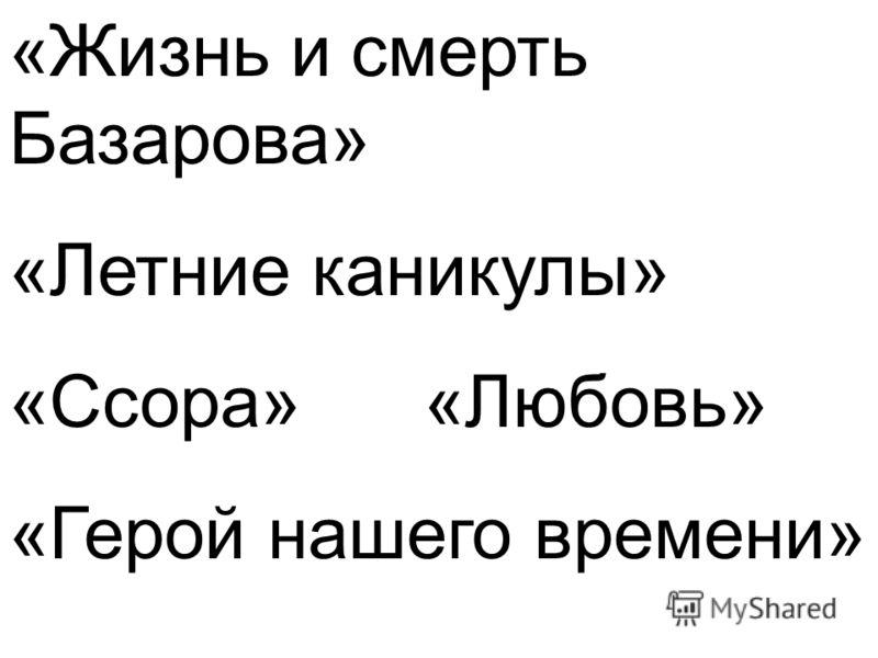 «Жизнь и смерть Базарова» «Летние каникулы» «Ссора» «Любовь» «Герой нашего времени»