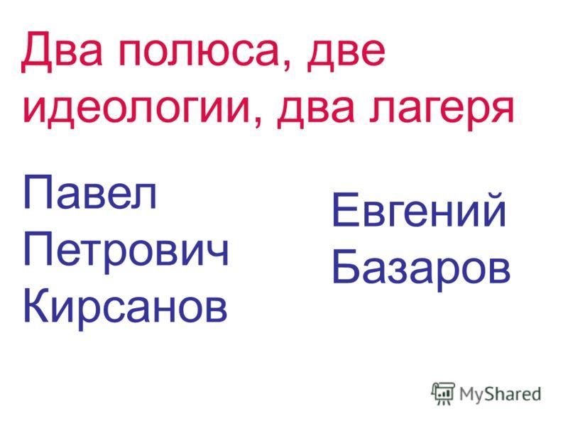 Два полюса, две идеологии, два лагеря Павел Петрович Кирсанов Евгений Базаров