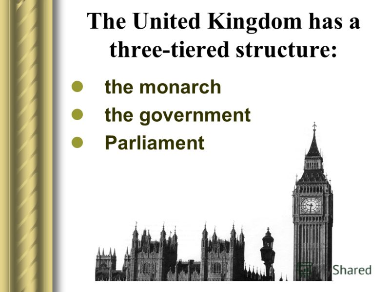 The United Kingdom has a three-tiered structure: the monarch the government Parliament