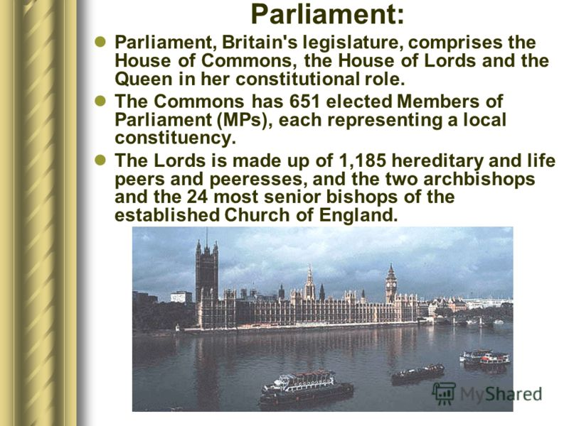 Parliament: Parliament, Britain's legislature, comprises the House of Commons, the House of Lords and the Queen in her constitutional role. The Commons has 651 elected Members of Parliament (MPs), each representing a local constituency. The Lords is