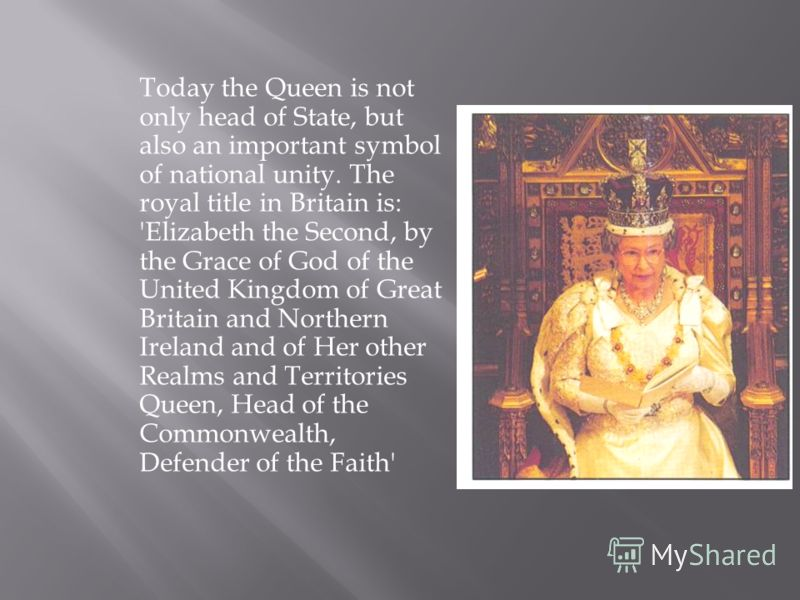 Today the Queen is not only head of State, but also an important symbol of national unity. The royal title in Britain is: 'Elizabeth the Second, by the Grace of God of the United Kingdom of Great Britain and Northern Ireland and of Her other Realms a