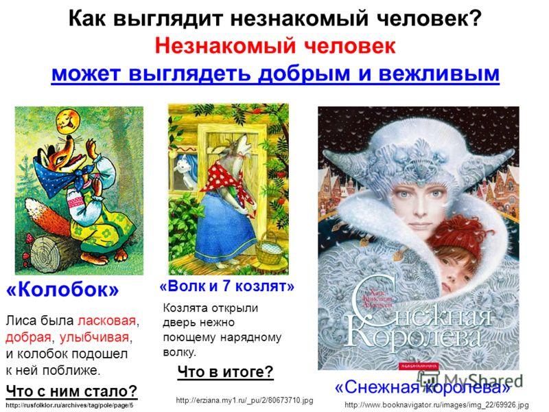 Как выглядит незнакомый человек? Незнакомый человек может выглядеть добрым и вежливым «Колобок» Лиса была ласковая, добрая, улыбчивая, и колобок подошел к ней поближе. Что с ним стало? http://www.booknavigator.ru/images/img_22/69926.jpg «Снежная коро