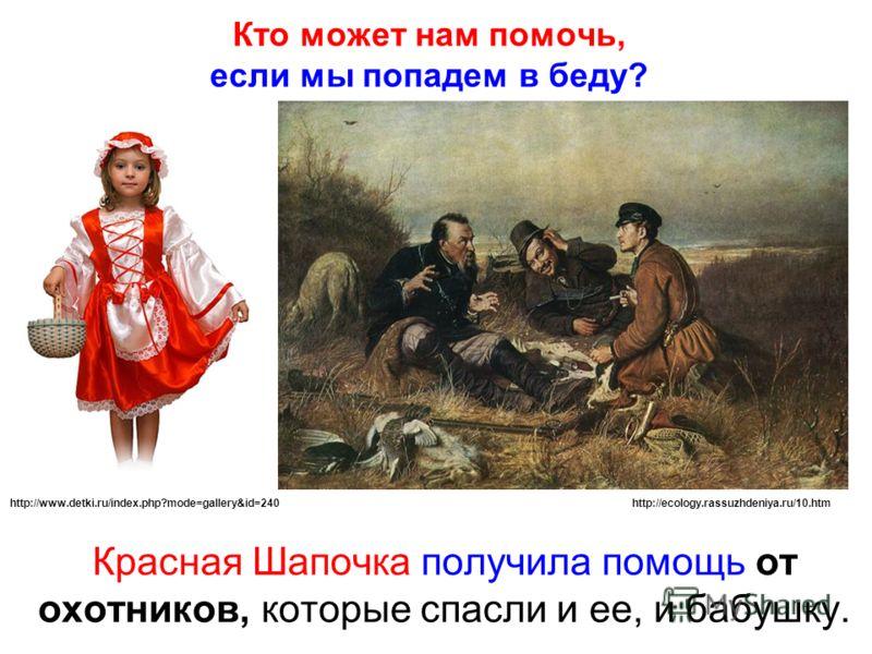 Кто может нам помочь, если мы попадем в беду? Красная Шапочка получила помощь от охотников, которые спасли и ее, и бабушку. http://ecology.rassuzhdeniya.ru/10.htmhttp://www.detki.ru/index.php?mode=gallery&id=240