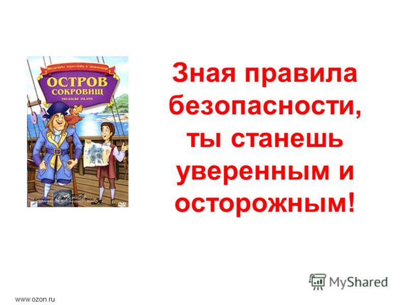 Зная правила безопасности, ты станешь уверенным и осторожным! www.ozon.ru