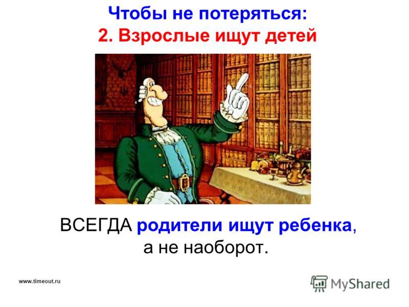 Чтобы не потеряться: 2. Взрослые ищут детей ВСЕГДА родители ищут ребенка, а не наоборот. www.timeout.ru