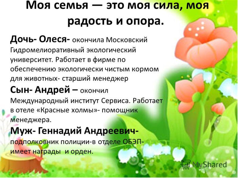 Моя семья это моя сила, моя радость и опора. Дочь- Олеся- окончила Московский Гидромелиоративный экологический университет. Работает в фирме по обеспечению экологически чистым кормом для животных- старший менеджер Сын- Андрей – окончил Международный