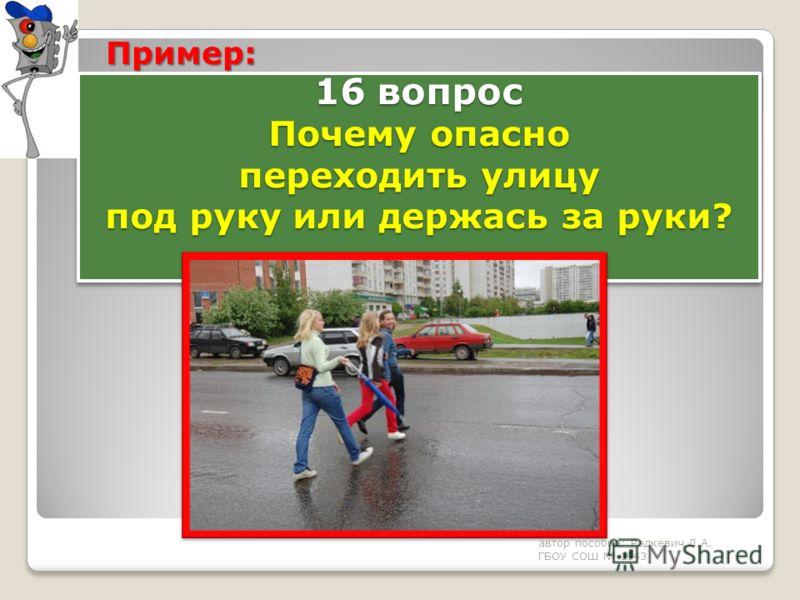 16 вопрос Почему опасно переходить улицу под руку или держась за руки? автор пособия: Радкевич Л.А. ГБОУ СОШ 1943 Пример: