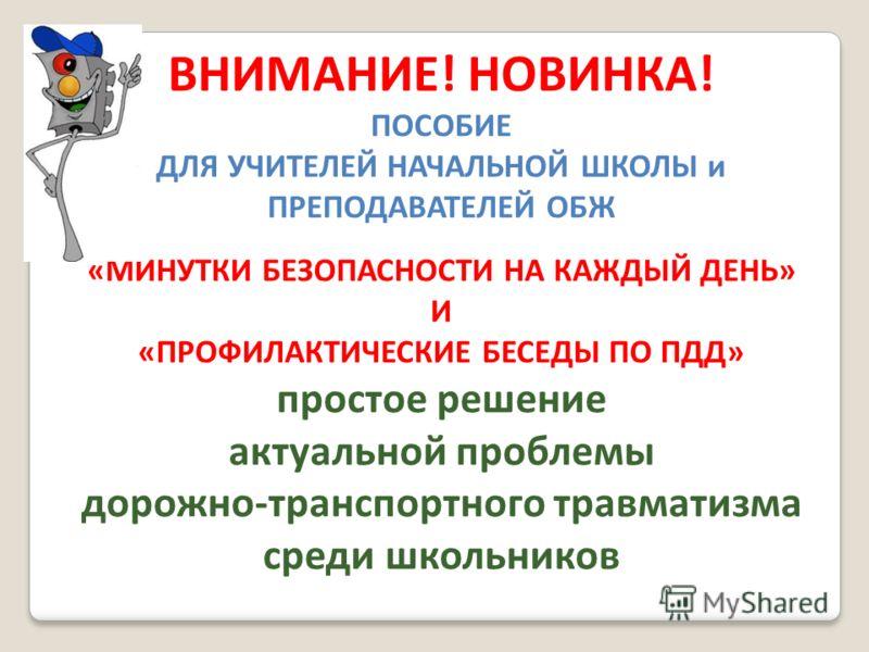 ВНИМАНИЕ! НОВИНКА! ПОСОБИЕ ДЛЯ УЧИТЕЛЕЙ НАЧАЛЬНОЙ ШКОЛЫ и ПРЕПОДАВАТЕЛЕЙ ОБЖ «МИНУТКИ БЕЗОПАСНОСТИ НА КАЖДЫЙ ДЕНЬ» И «ПРОФИЛАКТИЧЕСКИЕ БЕСЕДЫ ПО ПДД» простое решение актуальной проблемы дорожно-транспортного травматизма среди школьников