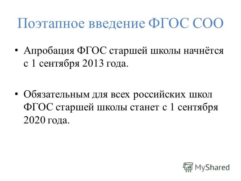 Поэтапное введение ФГОС СОО Апробация ФГОС старшей школы начнётся с 1 сентября 2013 года. Обязательным для всех российских школ ФГОС старшей школы станет с 1 сентября 2020 года.