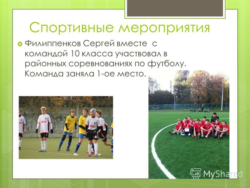 Спортивные мероприятия Филиппенков Сергей вместе с командой 10 класса участвовал в районных соревнованиях по футболу. Команда заняла 1-ое место.