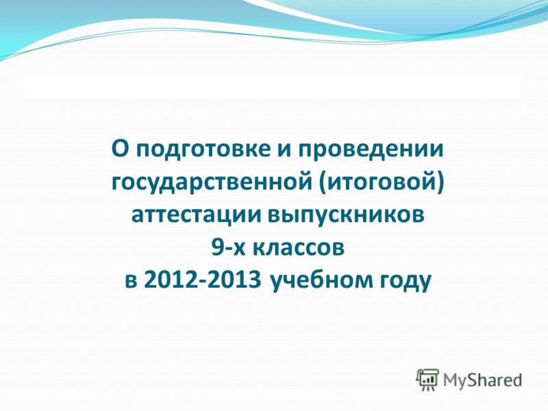 О подготовке и проведении государственной (итоговой) аттестации выпускников 9-х классов в 2012-2013 учебном году