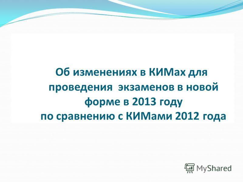 Об изменениях в КИМах для проведения экзаменов в новой форме в 2013 году по сравнению с КИМами 2012 года