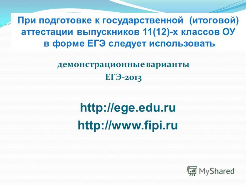 При подготовке к государственной (итоговой) аттестации выпускников 11(12)-х классов ОУ в форме ЕГЭ следует использовать демонстрационные варианты ЕГЭ-2013 http://ege.edu.ru http://www.fipi.ru