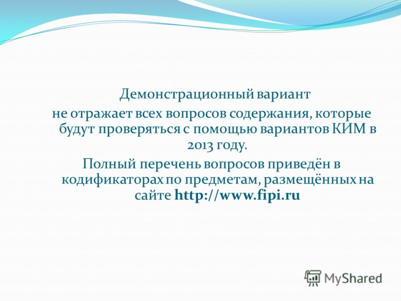 Демонстрационный вариант не отражает всех вопросов содержания, которые будут проверяться с помощью вариантов КИМ в 2013 году. Полный перечень вопросов приведён в кодификаторах по предметам, размещённых на сайте http://www.fipi.ru