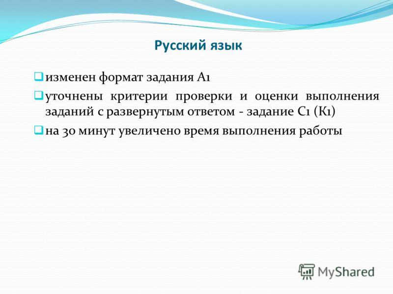 Русский язык изменен формат задания А1 уточнены критерии проверки и оценки выполнения заданий с развернутым ответом - задание С1 (К1) на 30 минут увеличено время выполнения работы