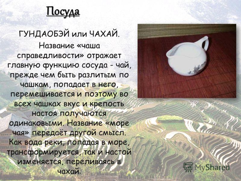 Посуда ГУНДАОБЭЙ или ЧАХАЙ. Название «чаша справедливости» отражает главную функцию сосуда - чай, прежде чем быть разлитым по чашкам, попадает в него, перемешивается и поэтому во всех чашках вкус и крепость настоя получаются одинаковыми. Название «мо