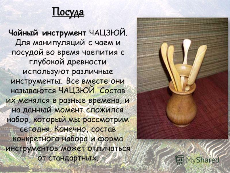 Посуда Чайный инструмент ЧАЦЗЮЙ. Для манипуляций с чаем и посудой во время чаепития с глубокой древности используют различные инструменты. Все вместе они называются ЧАЦЗЮЙ. Состав их менялся в разные времена, и на данный момент сложился набор, которы