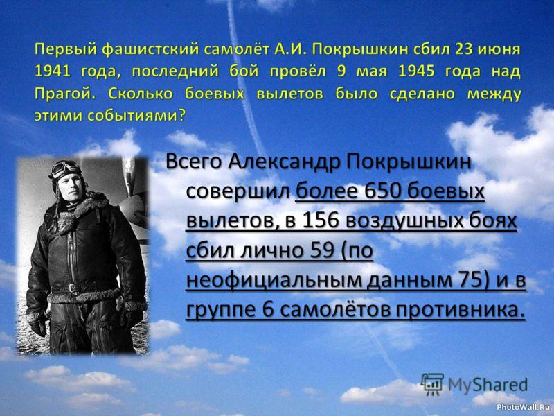 Всего Александр Покрышкин совершил более 650 боевых вылетов, в 156 воздушных боях сбил лично 59 (по неофициальным данным 75) и в группе 6 самолётов противника.