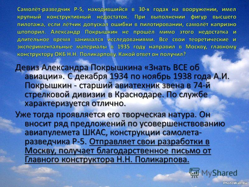 Девиз Александра Покрышкина «Знать ВСЕ об авиации». С декабря 1934 по ноябрь 1938 года А.И. Покрышкин - старший авиатехник звена в 74-й стрелковой дивизии в Краснодаре. По службе характеризуется отлично. Уже тогда проявляется его творческая натура. О