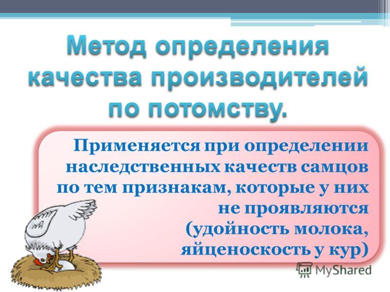 Применяется при определении наследственных качеств самцов по тем признакам, которые у них не проявляются (удойность молока, яйценоскость у кур) Применяется при определении наследственных качеств самцов по тем признакам, которые у них не проявляются (