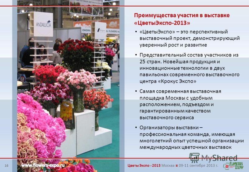 16 Преимущества участия в выставке «ЦветыЭкспо-2013» «ЦветыЭкспо» – это перспективный выставочный проект, демонстрирующий уверенный рост и развитие Представительный состав участников из 25 стран. Новейшая продукция и инновационные технологии в двух п