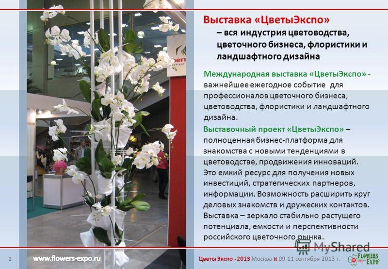Международная выставка «ЦветыЭкспо» - важнейшее ежегодное событие для профессионалов цветочного бизнеса, цветоводства, флористики и ландшафтного дизайна. Выставка «ЦветыЭкспо» – вся индустрия цветоводства, цветочного бизнеса, флористики и ландшафтног