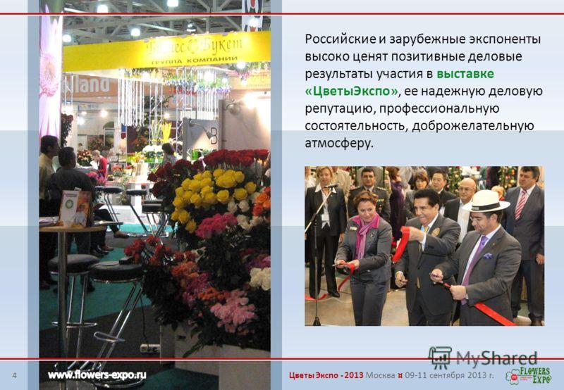 4 Российские и зарубежные экспоненты высоко ценят позитивные деловые результаты участия в выставке «ЦветыЭкспо», ее надежную деловую репутацию, профессиональную состоятельность, доброжелательную атмосферу. Цветы Экспо - 2013 Москва ¤ 09-11 сентября 2