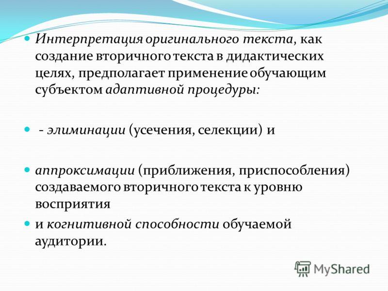 Интерпретация оригинального текста, как создание вторичного текста в дидактических целях, предполагает применение обучающим субъектом адаптивной процедуры: - элиминации (усечения, селекции) и аппроксимации (приближения, приспособления) создаваемого в