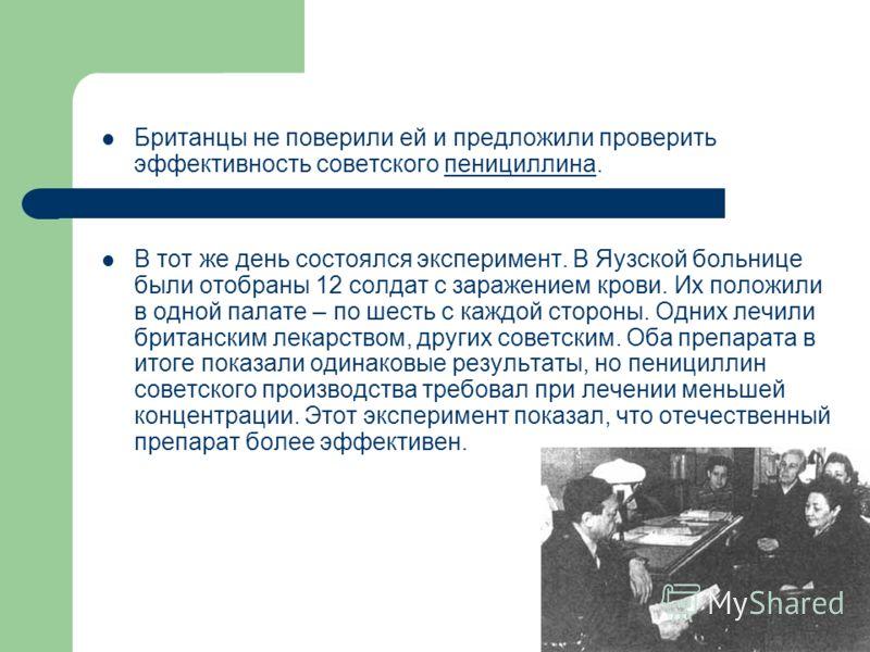 Британцы не поверили ей и предложили проверить эффективность советского пенициллина.пенициллина В тот же день состоялся эксперимент. В Яузской больнице были отобраны 12 солдат с заражением крови. Их положили в одной палате – по шесть с каждой стороны
