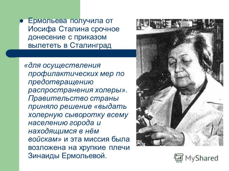 Ермольева получила от Иосифа Сталина срочное донесение с приказом вылететь в Сталинград «для осуществления профилактических мер по предотвращению распространения холеры». Правительство страны приняло решение «выдать холерную сыворотку всему населению