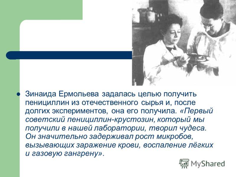 Зинаида Ермольева задалась целью получить пенициллин из отечественного сырья и, после долгих экспериментов, она его получила. «Первый советский пенициллин-крустозин, который мы получили в нашей лаборатории, творил чудеса. Он значительно задерживал ро