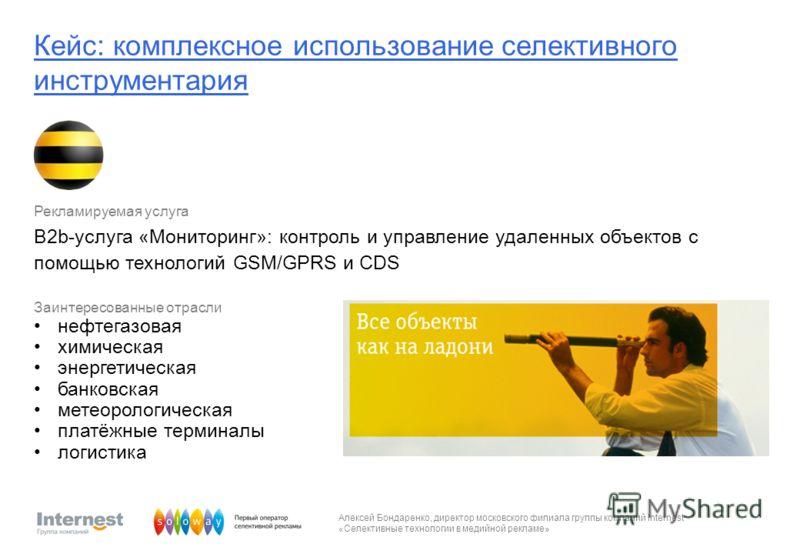 Алексей Бондаренко, директор московского филиала группы компаний Internest «Селективные технологии в медийной рекламе» Рекламируемая услуга B2b-услуга «Мониторинг»: контроль и управление удаленных объектов с помощью технологий GSM/GPRS и CDS Заинтере