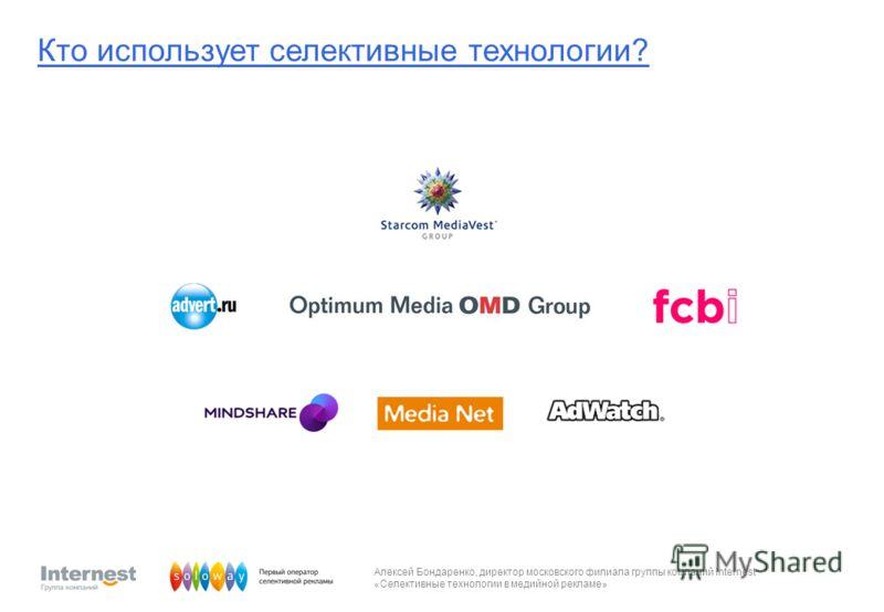 Алексей Бондаренко, директор московского филиала группы компаний Internest «Селективные технологии в медийной рекламе» Кто использует селективные технологии?