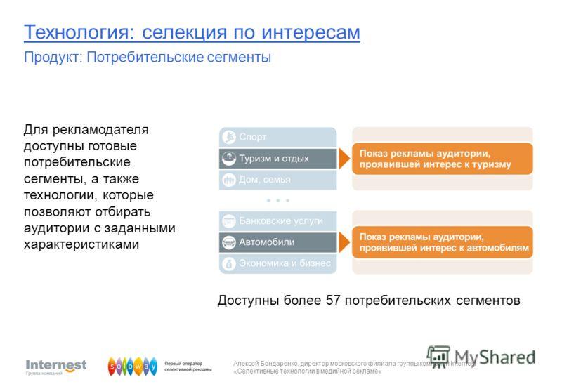 Алексей Бондаренко, директор московского филиала группы компаний Internest «Селективные технологии в медийной рекламе» Для рекламодателя доступны готовые потребительские сегменты, а также технологии, которые позволяют отбирать аудитории с заданными х