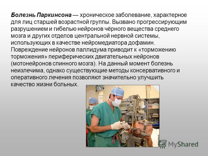 Болезнь Паркинсона хроническое заболевание, характерное для лиц старшей возрастной группы. Вызвано прогрессирующим разрушением и гибелью нейронов чёрного вещества среднего мозга и других отделов центральной нервной системы, использующих в качестве не