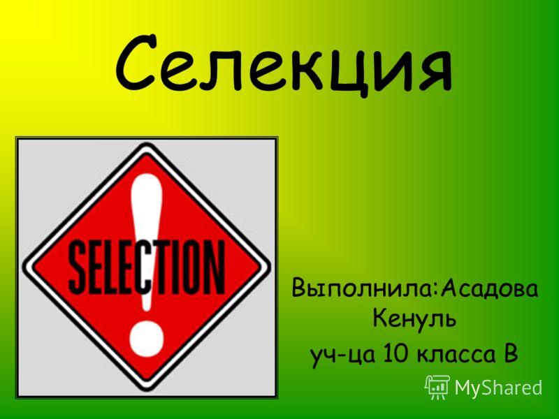 Селекция Выполнила:Асадова Кенуль уч-ца 10 класса В