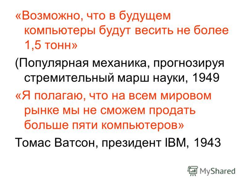 «Возможно, что в будущем компьютеры будут весить не более 1,5 тонн» (Популярная механика, прогнозируя стремительный марш науки, 1949 «Я полагаю, что на всем мировом рынке мы не сможем продать больше пяти компьютеров» Томас Ватсон, президент IBM, 1943
