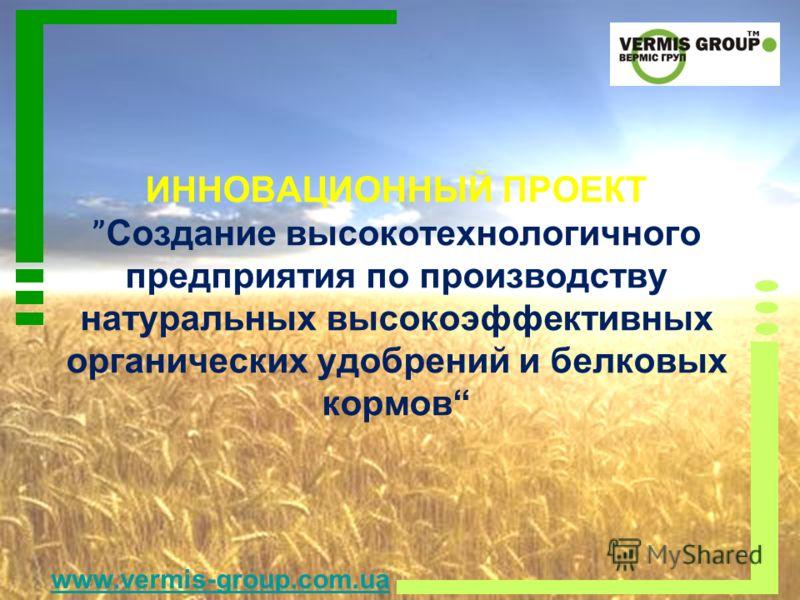 ИННОВАЦИОННЫЙ ПРОЕКТ Создание высокотехнологичного предприятия по производству натуральных высокоэффективных органических удобрений и белковых кормов www.vermis-group.com.ua
