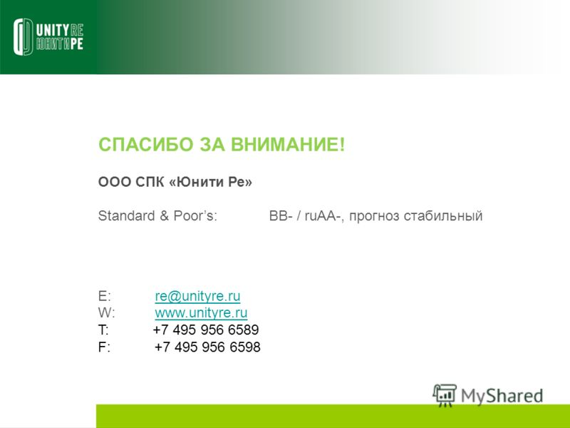 СПАСИБО ЗА ВНИМАНИЕ! ООО СПК «Юнити Ре» Standard & Poors:BB- / ruAA-, прогноз стабильный E:re@unityre.rure@unityre.ru W:www.unityre.ruwww.unityre.ru T: +7 495 956 6589 F: +7 495 956 6598