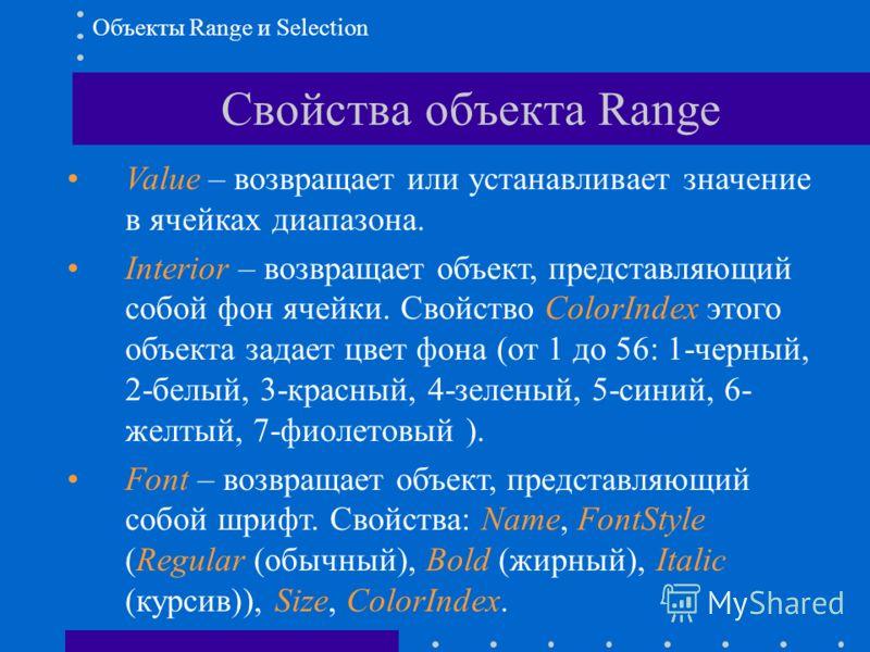 Свойства объекта Range Value – возвращает или устанавливает значение в ячейках диапазона. Interior – возвращает объект, представляющий собой фон ячейки. Свойство ColorIndex этого объекта задает цвет фона (от 1 до 56: 1-черный, 2-белый, 3-красный, 4-з