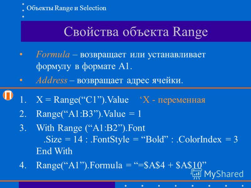 Свойства объекта Range Formula – возвращает или устанавливает формулу в формате A1. Address – возвращает адрес ячейки. П 1.X = Range(C1).Value X - переменная 2.Range(A1:B3).Value = 1 3.With Range (A1:B2).Font.Size = 14 :.FontStyle = Bold :.ColorIndex