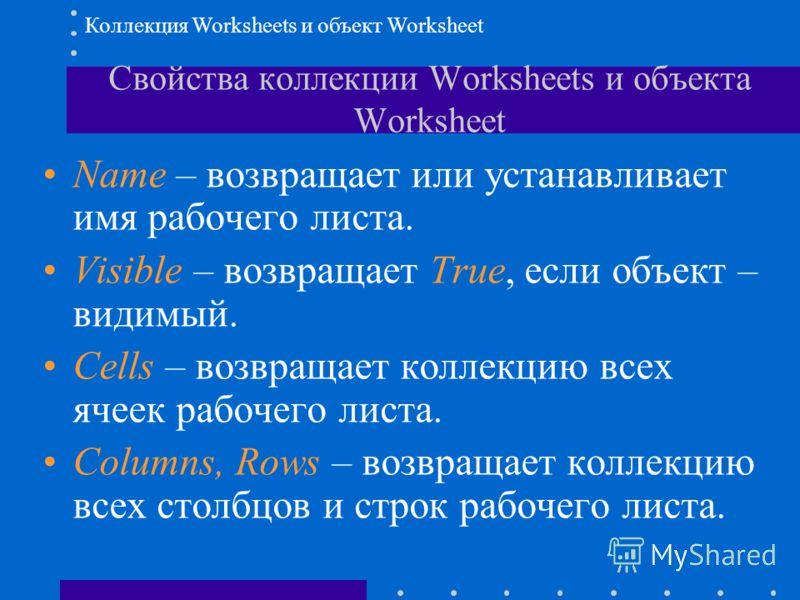 Свойства коллекции Worksheets и объекта Worksheet Коллекция Worksheets и объект Worksheet Name – возвращает или устанавливает имя рабочего листа. Visible – возвращает True, если объект – видимый. Cells – возвращает коллекцию всех ячеек рабочего листа