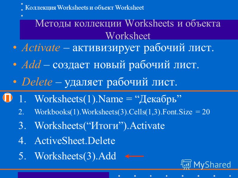 Методы коллекции Worksheets и объекта Worksheet Activate – активизирует рабочий лист. Add – создает новый рабочий лист. Delete – удаляет рабочий лист. П 1.Worksheets(1).Name = Декабрь 2.Workbooks(1).Worksheets(3).Cells(1,3).Font.Size = 20 3.Worksheet