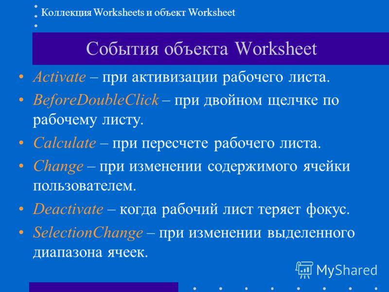События объекта Worksheet Activate – при активизации рабочего листа. BeforeDoubleClick – при двойном щелчке по рабочему листу. Calculate – при пересчете рабочего листа. Change – при изменении содержимого ячейки пользователем. Deactivate – когда рабоч