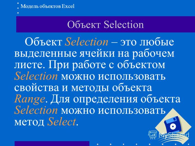 Объект Selection Объект Selection – это любые выделенные ячейки на рабочем листе. При работе с объектом Selection можно использовать свойства и методы объекта Range. Для определения объекта Selection можно использовать метод Select. Модель объектов E