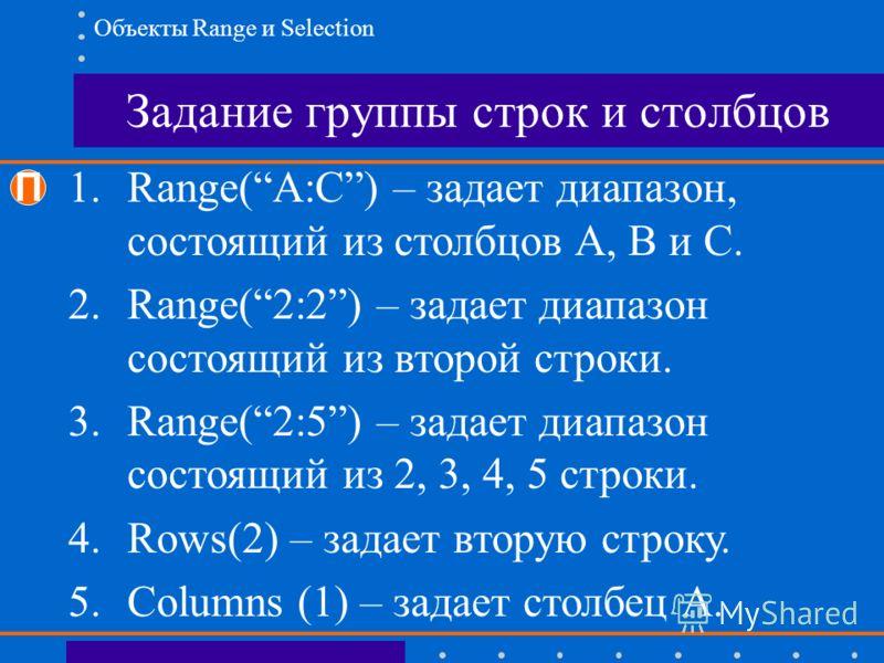 Задание группы строк и столбцов П 1.Range(A:C) – задает диапазон, состоящий из столбцов A, B и C. 2.Range(2:2) – задает диапазон состоящий из второй строки. 3.Range(2:5) – задает диапазон состоящий из 2, 3, 4, 5 строки. 4.Rows(2) – задает вторую стро