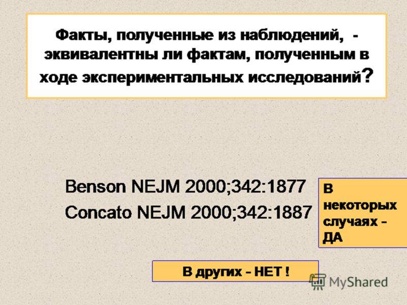 Факты, полученные из наблюдений, - эквивалентны ли фактам, полученным в ходе экспериментальных исследований ? Benson NEJM 2000;342:1877 Concato NEJM 2000;342:1887 В некоторых случаях - ДА В других - НЕТ !