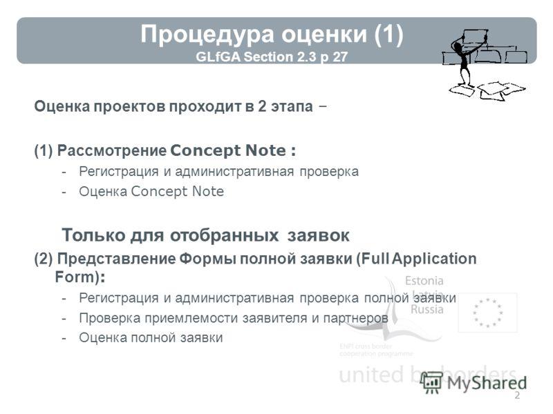 Процедура оценки (1) GLfGA Section 2.3 p 27 Оценка проектов проходит в 2 этапа – (1) Рассмотрение Concept Note : -Регистрация и административная проверка -Оценка Concept Note Только для отобранных заявок (2) Представление Формы полной заявки (Full Ap