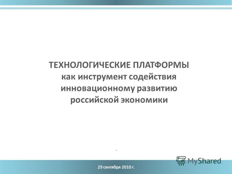 29 сентября 2010 г. ТЕХНОЛОГИЧЕСКИЕ ПЛАТФОРМЫ как инструмент содействия инновационному развитию российской экономики.